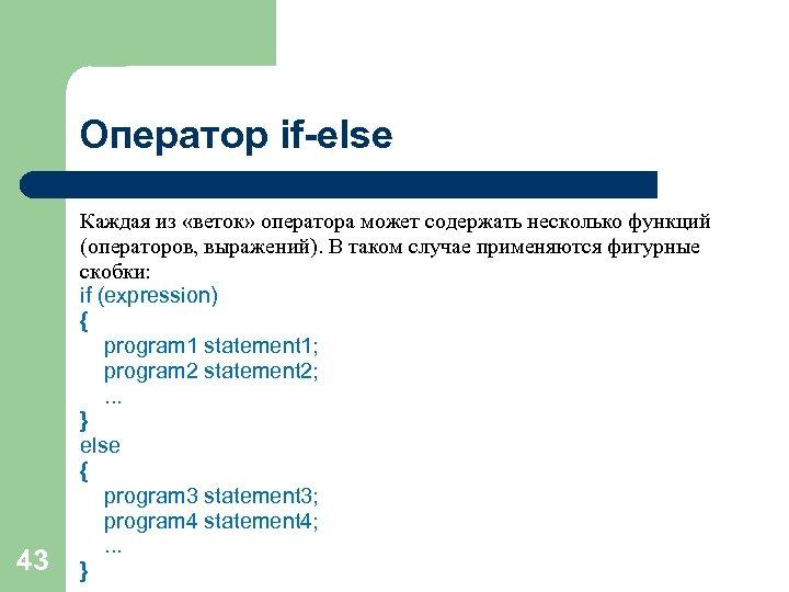 Оператор if-else 43 Каждая из «веток» оператора может содержать несколько функций (операторов, выражений). В