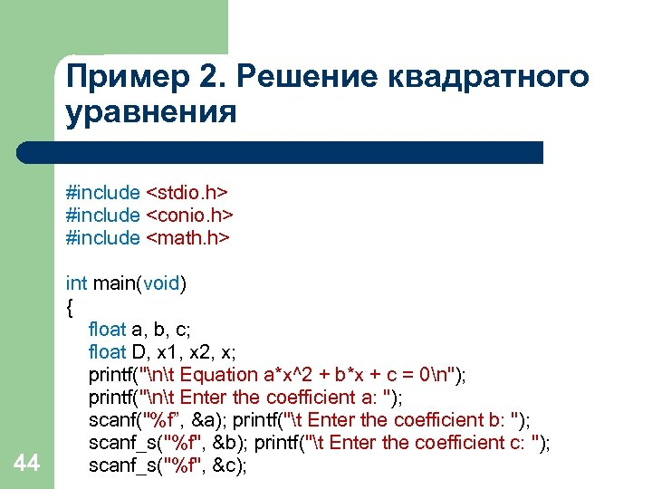 Пример 2. Решение квадратного уравнения 44 #include <stdio. h> #include <conio. h> #include <math.
