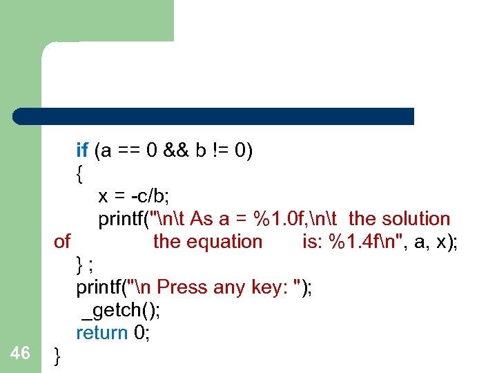 46 if (a == 0 && b != 0) { x = -c/b; printf(