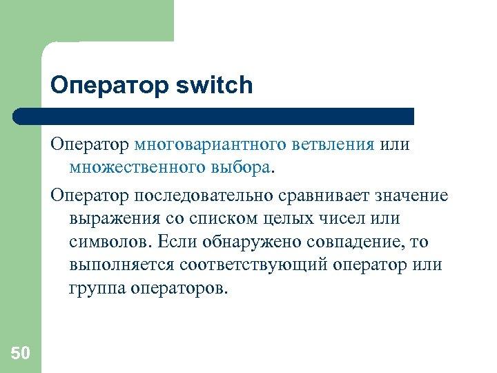 Оператор switch Оператор многовариантного ветвления или множественного выбора. Оператор последовательно сравнивает значение выражения со