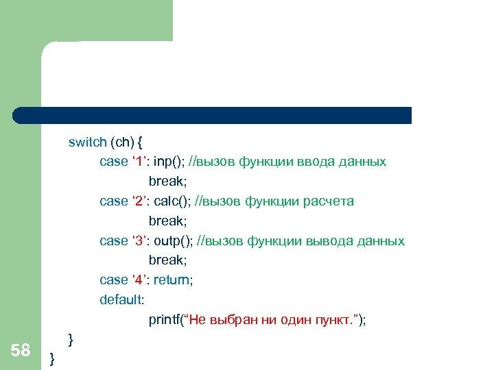 58 switch (ch) { case ' 1': inp(); //вызов функции ввода данных break; case