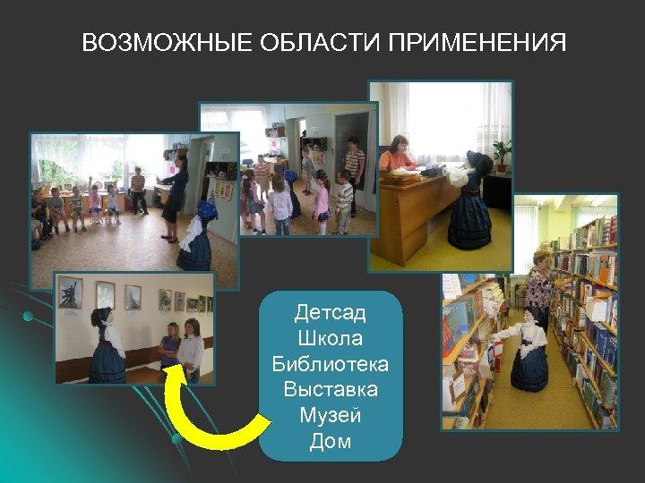 ВОЗМОЖНЫЕ ОБЛАСТИ ПРИМЕНЕНИЯ Детсад Школа Библиотека Выставка Музей Дом