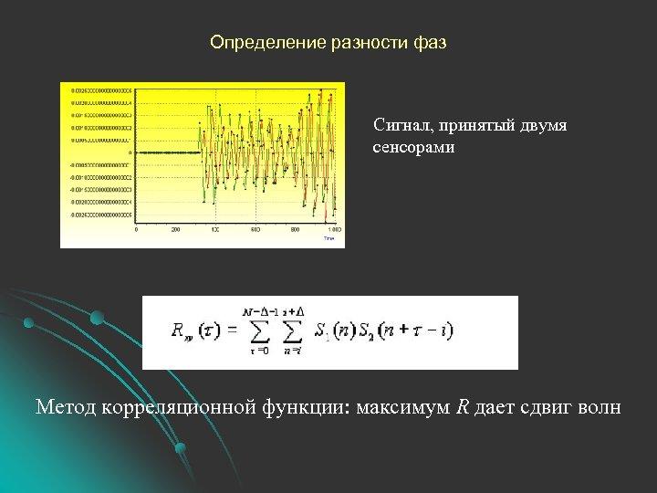 Определение разности фаз Сигнал, принятый двумя сенсорами Метод корреляционной функции: максимум R дает сдвиг