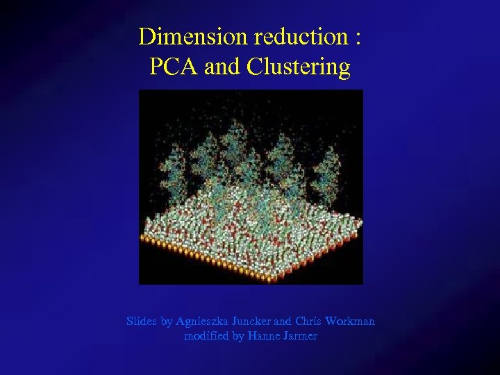 Dimension reduction : PCA and Clustering Slides by Agnieszka Juncker and Chris Workman modified