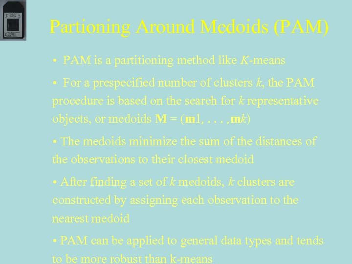 Partioning Around Medoids (PAM) • PAM is a partitioning method like K-means • For