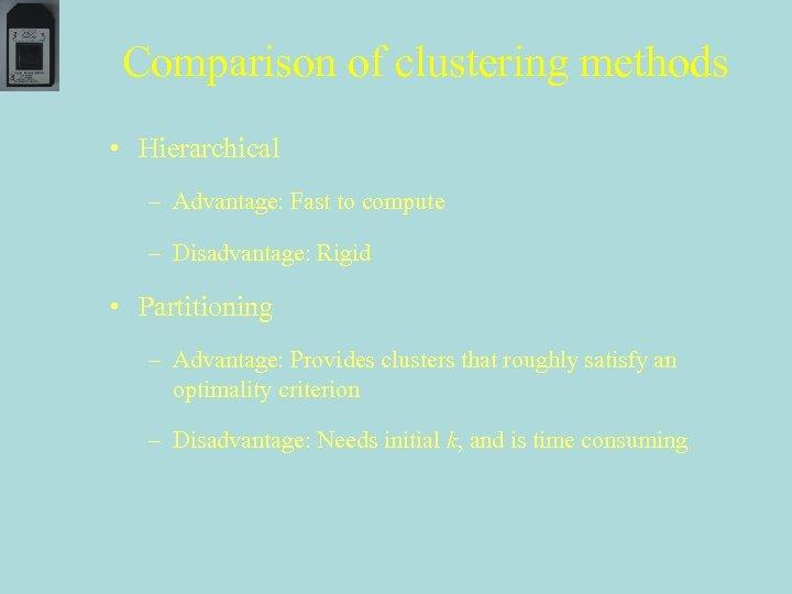 Comparison of clustering methods • Hierarchical – Advantage: Fast to compute – Disadvantage: Rigid