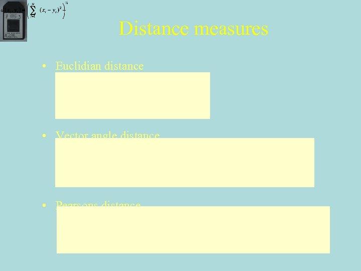 Distance measures • Euclidian distance • Vector angle distance • Pearsons distance
