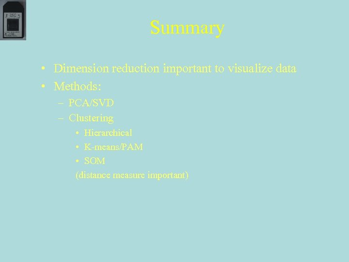 Summary • Dimension reduction important to visualize data • Methods: – PCA/SVD – Clustering