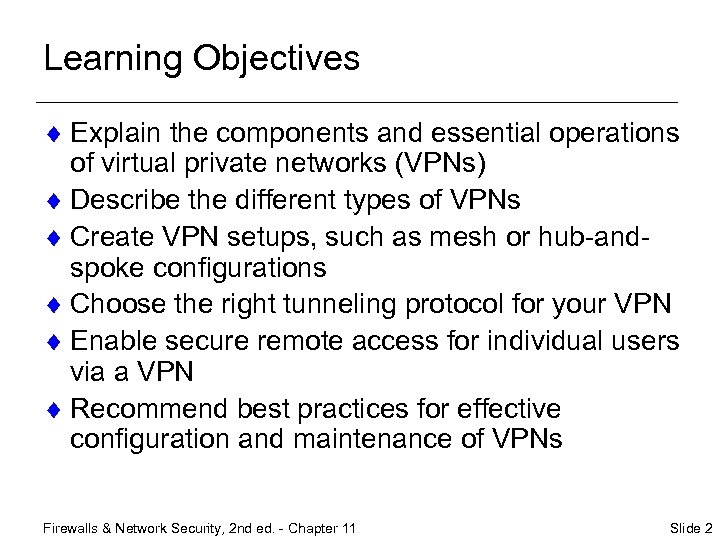 Learning Objectives ¨ Explain the components and essential operations of virtual private networks (VPNs)