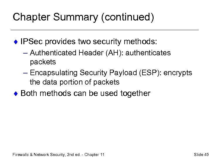 Chapter Summary (continued) ¨ IPSec provides two security methods: – Authenticated Header (AH): authenticates