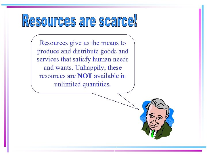 Resources give us the means to produce and distribute goods and services that satisfy