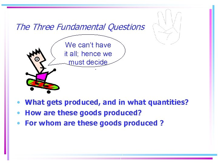 The Three Fundamental Questions We can't have it all; hence we must decide :