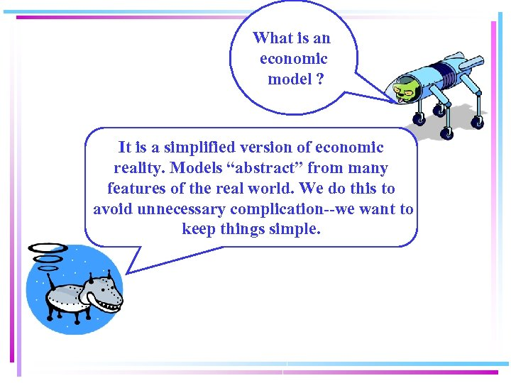 What is an economic model ? It is a simplified version of economic reality.