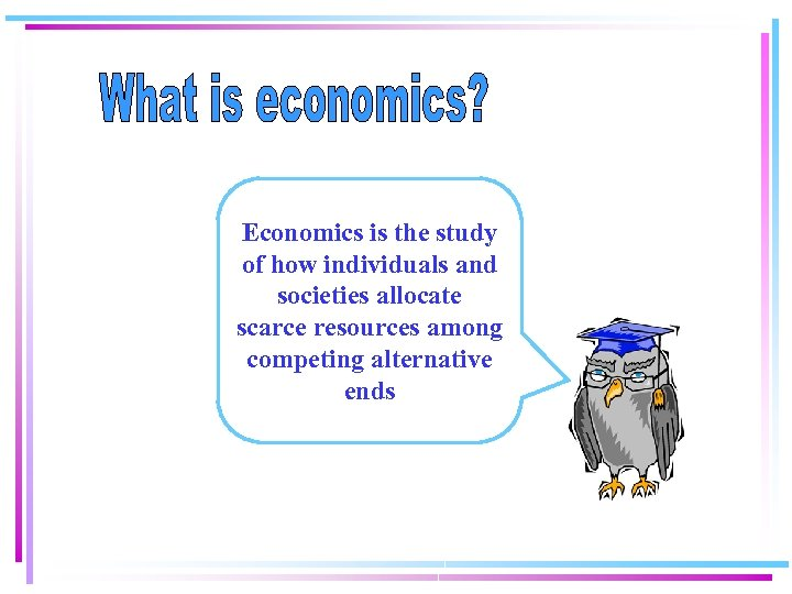 Economics is the study of how individuals and societies allocate scarce resources among competing