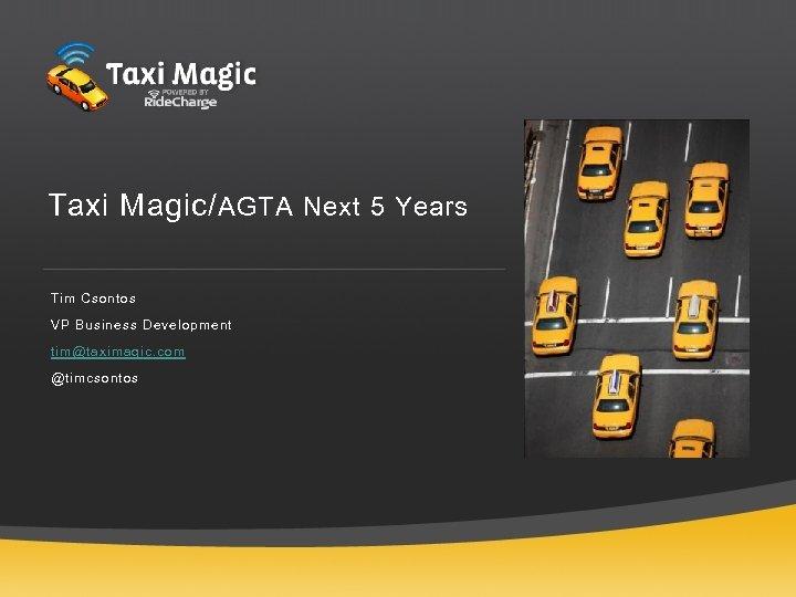 Taxi Magic/ AGTA Next 5 Years Tim Csontos VP Business Development tim@taximagic. com @timcsontos