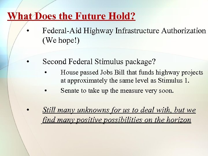What Does the Future Hold? • Federal-Aid Highway Infrastructure Authorization (We hope!) • Second