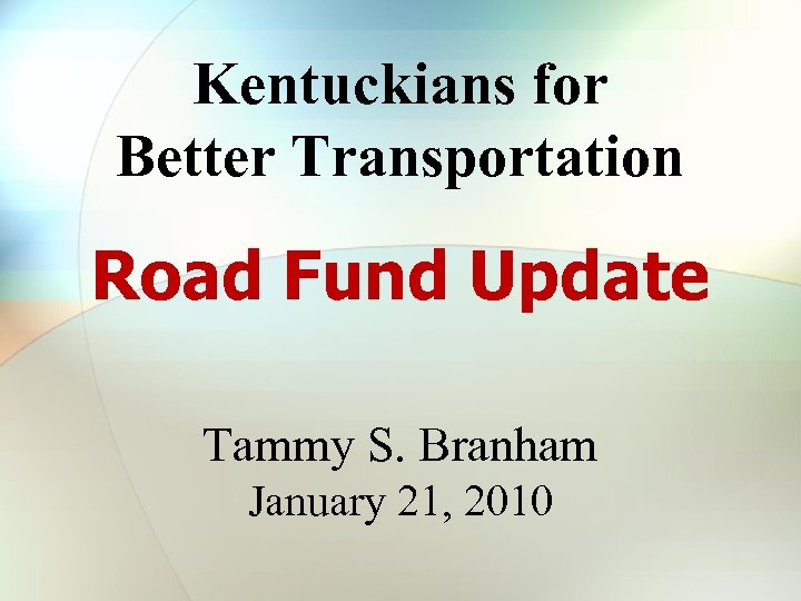 Kentuckians for Better Transportation Road Fund Update Tammy S. Branham January 21, 2010