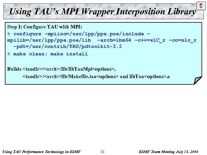 Using TAU's MPI Wrapper Interposition Library Step I: Configure TAU with MPI: % configure