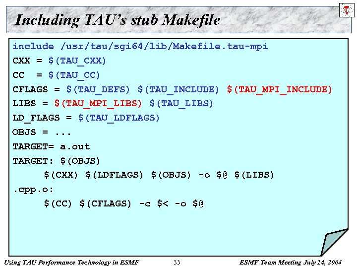 Including TAU's stub Makefile include /usr/tau/sgi 64/lib/Makefile. tau-mpi CXX = $(TAU_CXX) CC = $(TAU_CC)