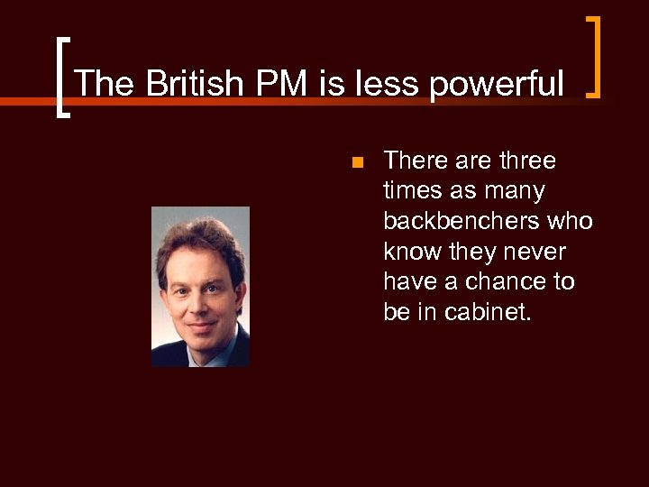 The British PM is less powerful n There are three times as many backbenchers