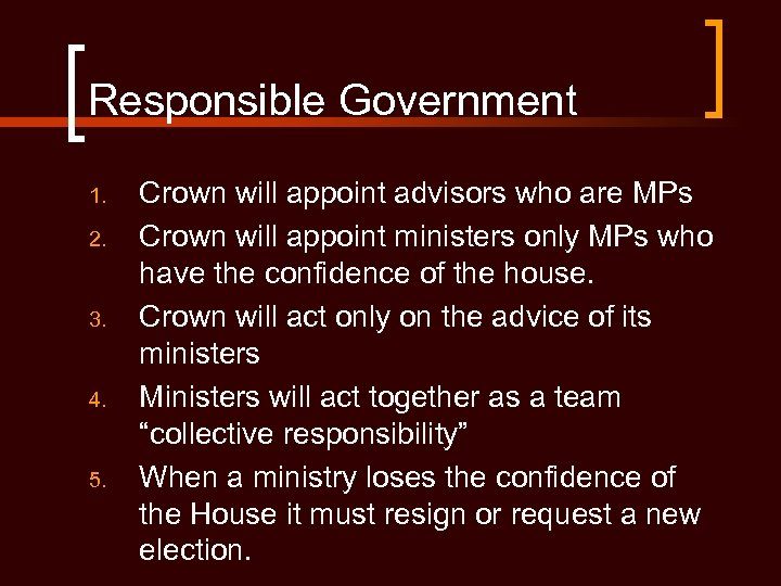 Responsible Government 1. 2. 3. 4. 5. Crown will appoint advisors who are MPs