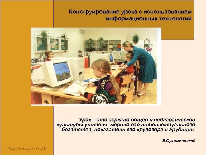 Конструирование урока с использованием информационных технологий Урок – это зеркало общей и педагогической культуры