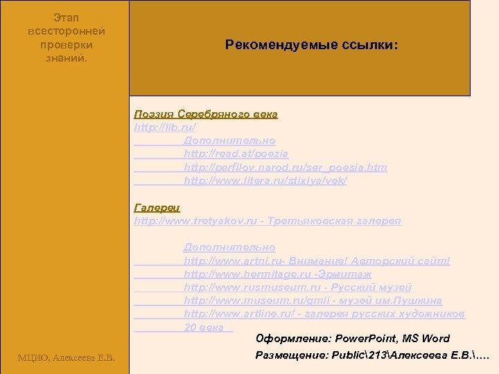 Этап всесторонней проверки знаний. Рекомендуемые ссылки: Поэзия Серебряного века http: //lib. ru/ Дополнительно http: