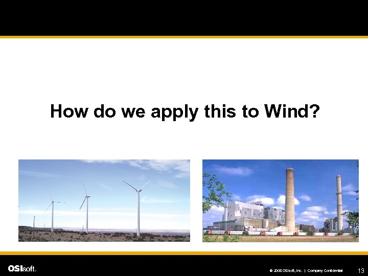 How do we apply this to Wind? © 2008 OSIsoft, Inc. | Company Confidential