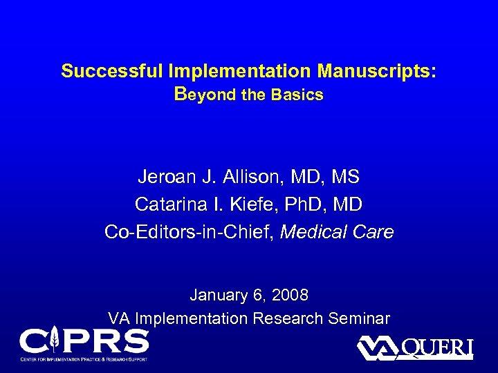 Successful Implementation Manuscripts: Beyond the Basics Jeroan J. Allison, MD, MS Catarina I. Kiefe,