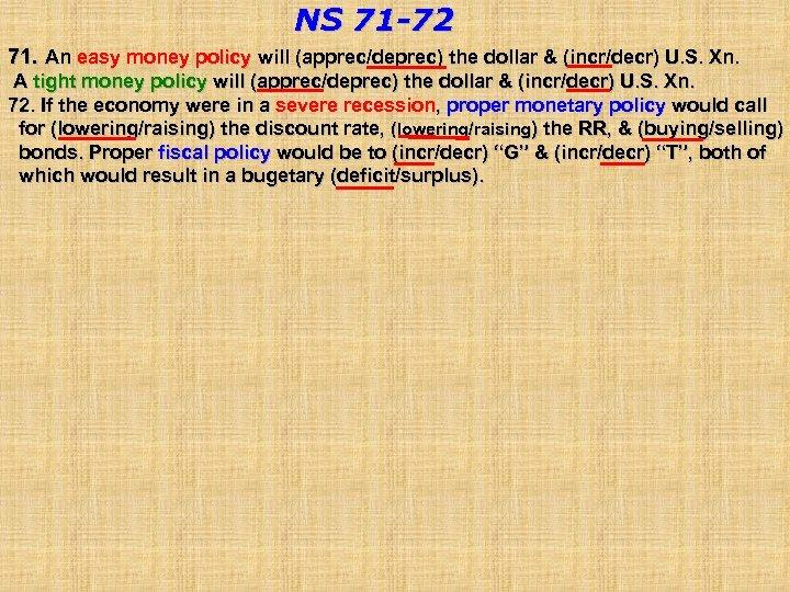 NS 71 -72 71. An easy money policy will (apprec/deprec) the dollar & (incr/decr)