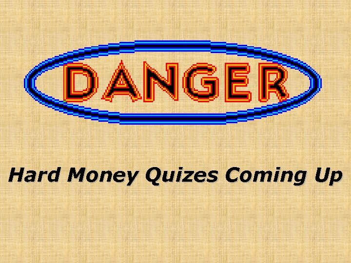 Hard Money Quizes Coming Up