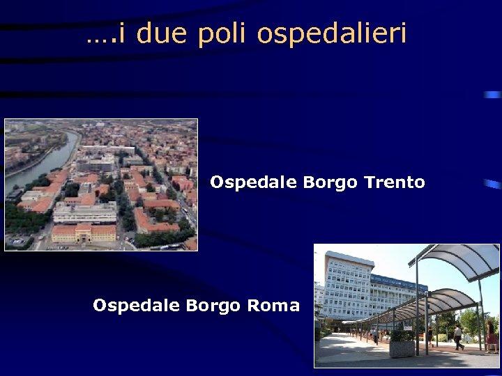 …. i due poli ospedalieri Ospedale Borgo Trento Ospedale Borgo Roma