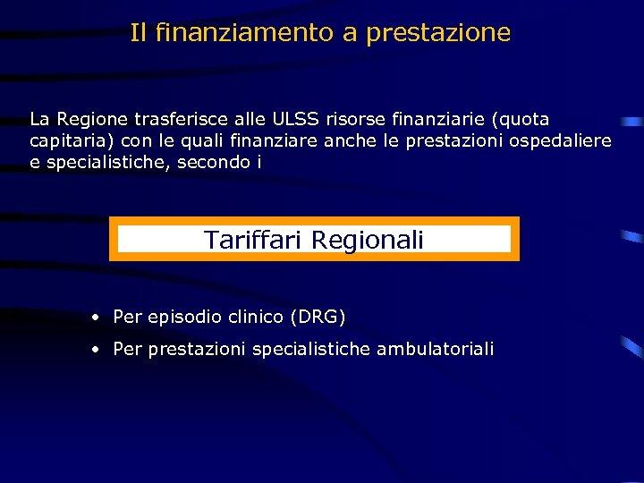 Il finanziamento a prestazione La Regione trasferisce alle ULSS risorse finanziarie (quota capitaria) con