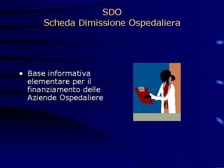 SDO Scheda Dimissione Ospedaliera • Base informativa elementare per il finanziamento delle Aziende Ospedaliere