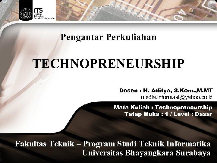 Pengantar Perkuliahan TECHNOPRENEURSHIP Dosen : H. Aditya, S. Kom. , M. MT media. informasi@yahoo.