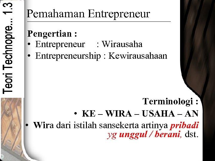 Pemahaman Entrepreneur Pengertian : • Entrepreneur : Wirausaha • Entrepreneurship : Kewirausahaan Terminologi :