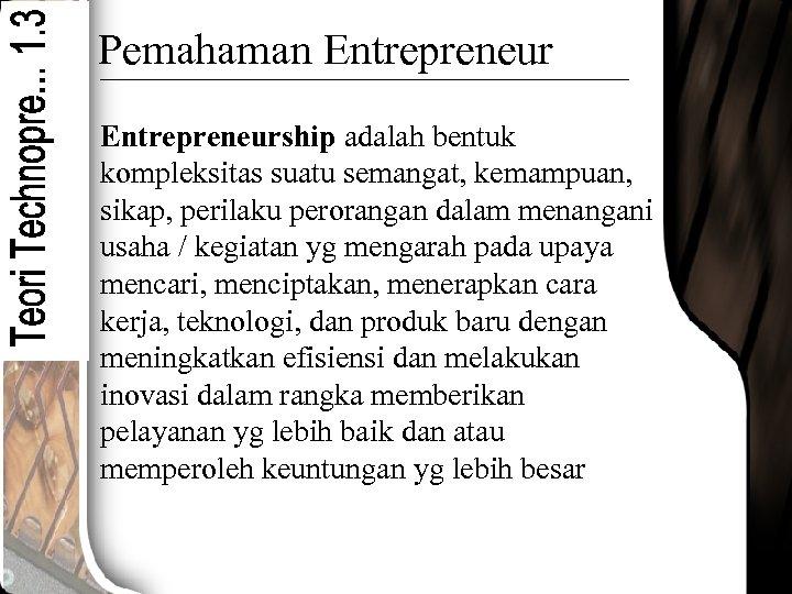 Pemahaman Entrepreneurship adalah bentuk kompleksitas suatu semangat, kemampuan, sikap, perilaku perorangan dalam menangani usaha