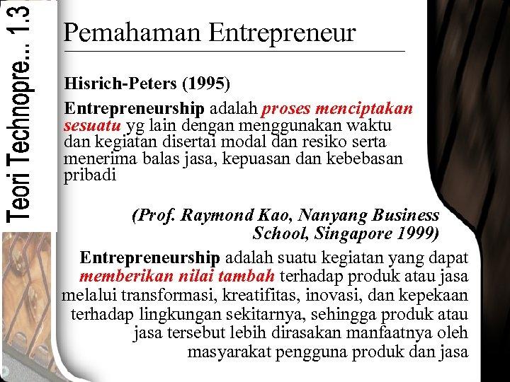 Pemahaman Entrepreneur Hisrich-Peters (1995) Entrepreneurship adalah proses menciptakan sesuatu yg lain dengan menggunakan waktu