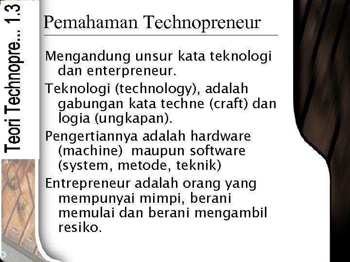 Pemahaman Technopreneur Mengandung unsur kata teknologi dan enterpreneur. Teknologi (technology), adalah gabungan kata techne