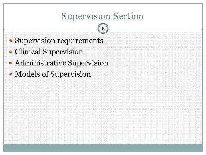 Supervision Section K Supervision requirements Clinical Supervision Administrative Supervision Models of Supervision