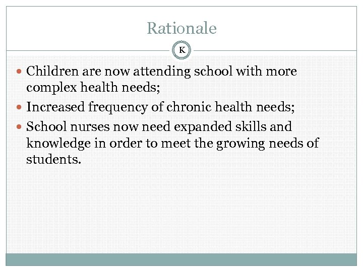Rationale K Children are now attending school with more complex health needs; Increased frequency