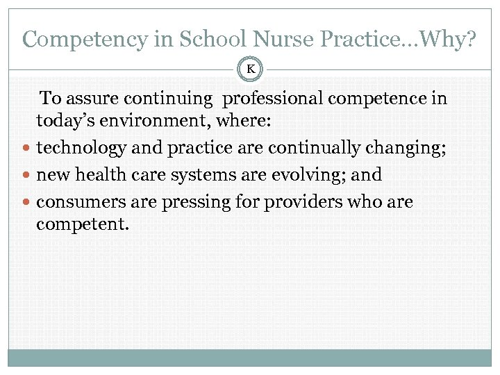 Competency in School Nurse Practice…Why? K To assure continuing professional competence in today's environment,