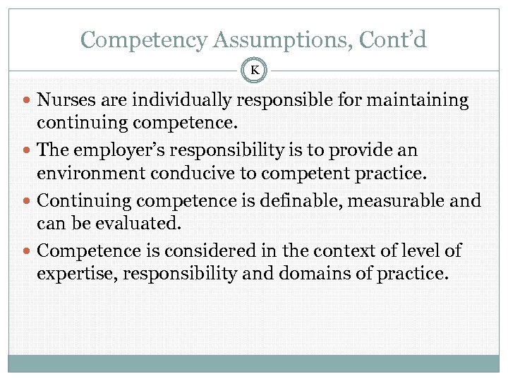 Competency Assumptions, Cont'd K Nurses are individually responsible for maintaining continuing competence. The employer's