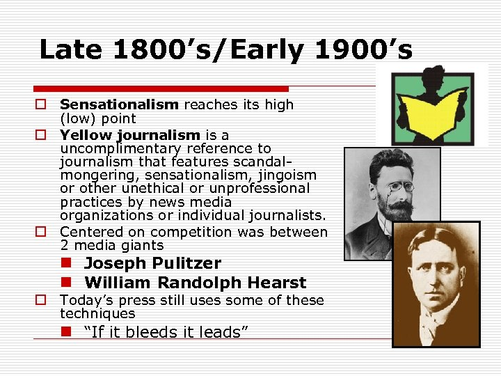 Late 1800's/Early 1900's o Sensationalism reaches its high (low) point o Yellow journalism is