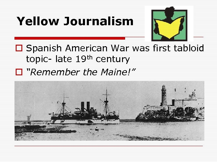 Yellow Journalism o Spanish American War was first tabloid topic- late 19 th century