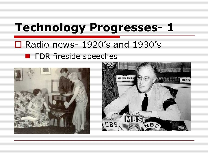 Technology Progresses- 1 o Radio news- 1920's and 1930's n FDR fireside speeches