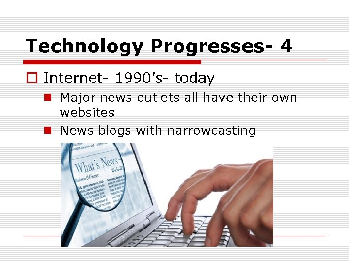 Technology Progresses- 4 o Internet- 1990's- today n Major news outlets all have their