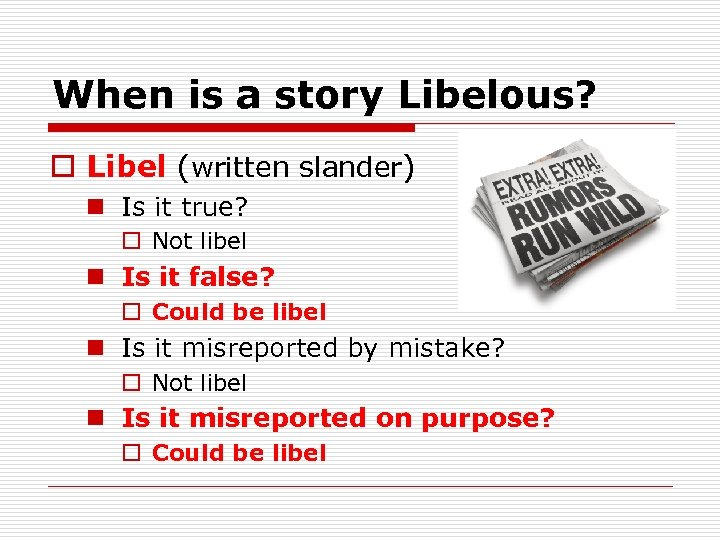 When is a story Libelous? o Libel (written slander) n Is it true? o