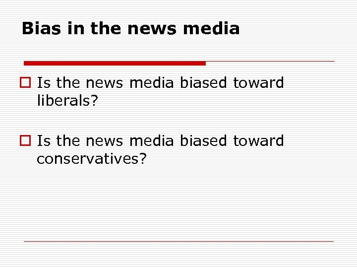 Bias in the news media o Is the news media biased toward liberals? o