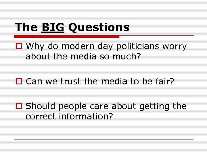 The BIG Questions o Why do modern day politicians worry about the media so